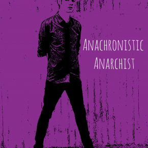MUSIC: ANACHRONISTIC ANARCHIST RELEASES DEBUT ALBUM – TAKE THAT, CORPORATE AMERICA!